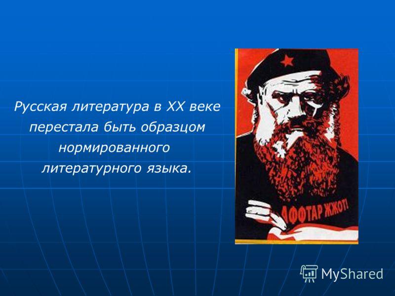 Русская литература в ХХ веке перестала быть образцом нормированного литературного языка.