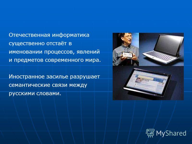Отечественная информатика существенно отстаёт в именовании процессов, явлений и предметов современного мира. Иностранное засилье разрушает семантические связи между русскими словами.