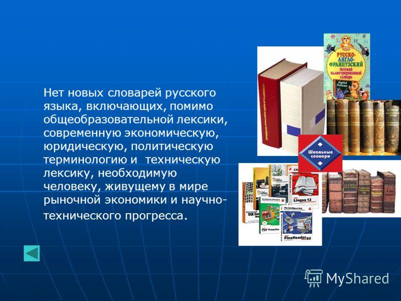 Нет новых словарей русского языка, включающих, помимо общеобразовательной лексики, современную экономическую, юридическую, политическую терминологию и техническую лексику, необходимую человеку, живущему в мире рыночной экономики и научно- техническог