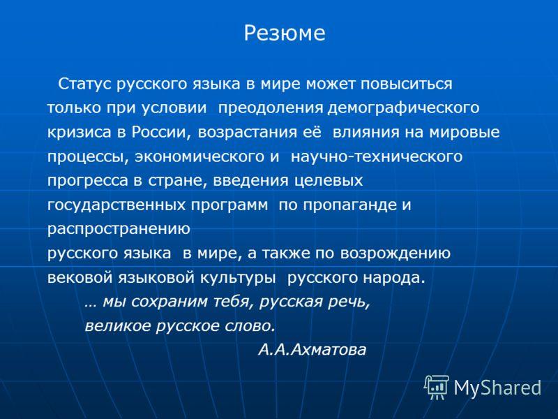Резюме Статус русского языка в мире может повыситься только при условии преодоления демографического кризиса в России, возрастания её влияния на мировые процессы, экономического и научно-технического прогресса в стране, введения целевых государственн