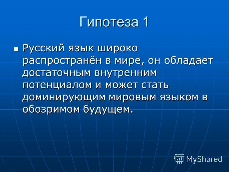 Гипотеза 1 Русский язык широко распространён в мире, он обладает достаточным внутренним потенциалом и может стать доминирующим мировым языком в обозримом будущем. Русский язык широко распространён в мире, он обладает достаточным внутренним потенциало
