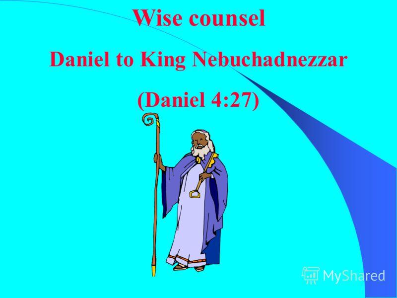 Wise counsel Daniel to King Nebuchadnezzar (Daniel 4:27)