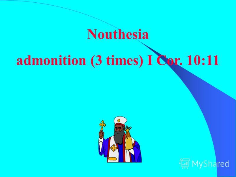 Nouthesia admonition (3 times) I Cor. 10:11