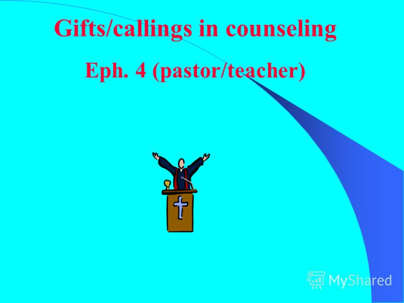 Gifts/callings in counseling Eph. 4 (pastor/teacher)