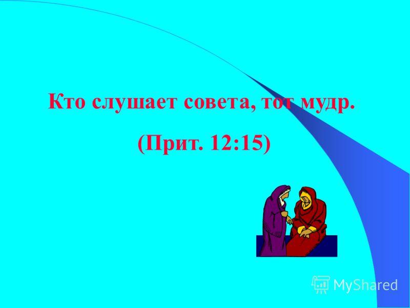 Кто слушает совета, тот мудр. (Прит. 12:15)