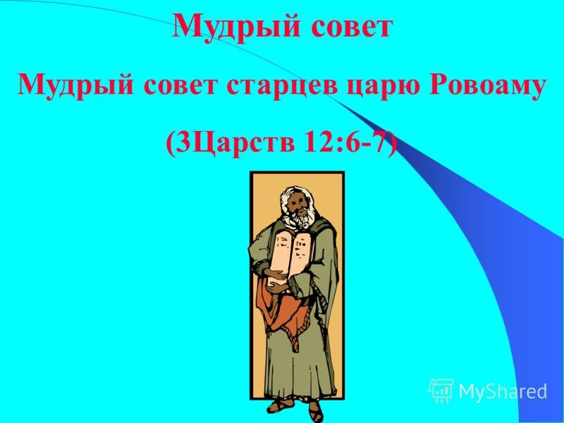 Мудрый совет Мудрый совет старцев царю Ровоаму (3Царств 12:6-7)