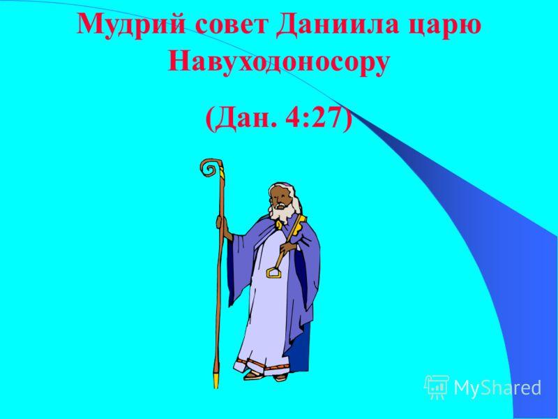 Мудрий совет Даниила царю Навуходоносору (Дан. 4:27)