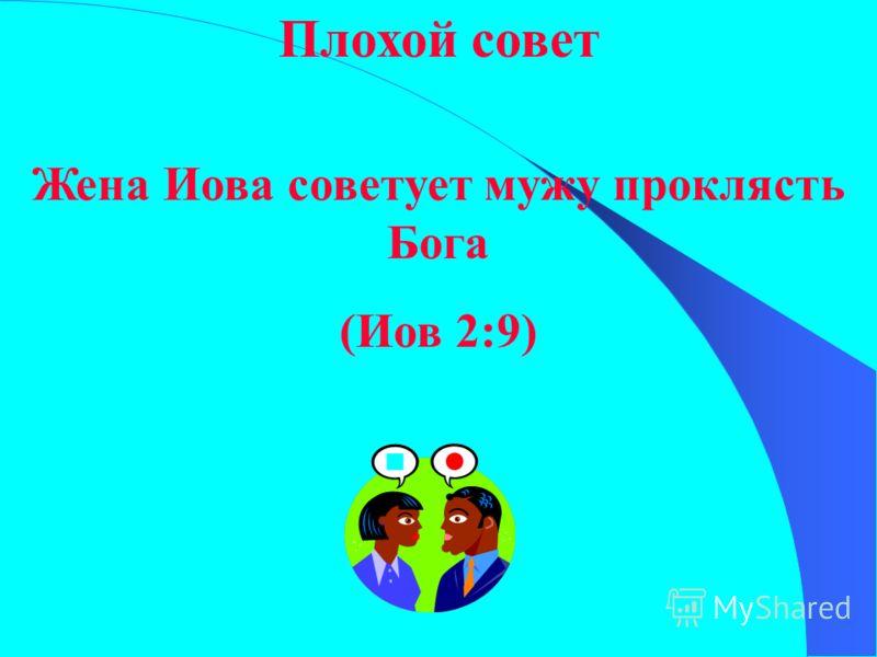 Плохой совет Жена Иова советует мужу проклясть Бога (Иов 2:9)