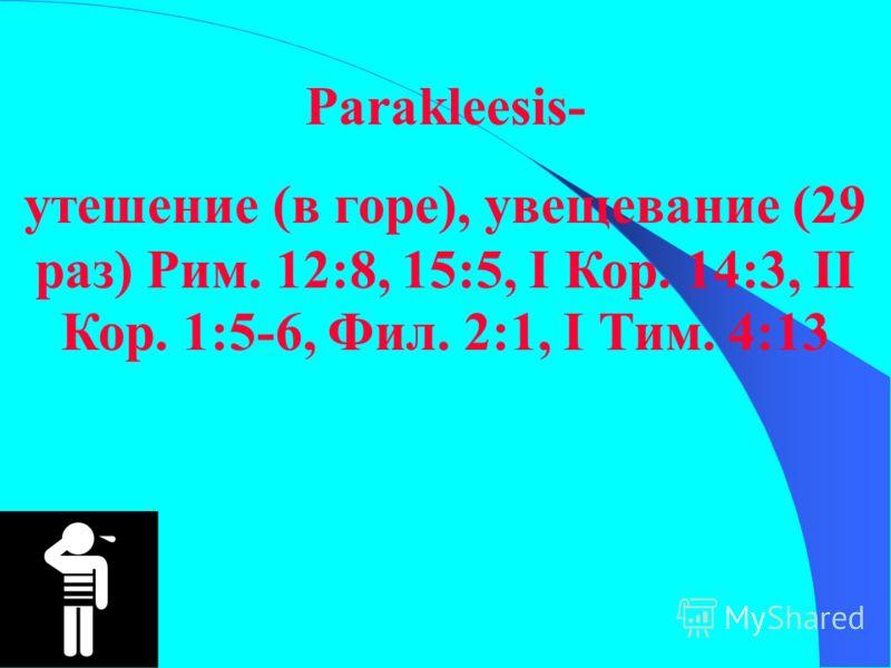 Parakleesis- утешение (в горе), увещевание (29 раз) Рим. 12:8, 15:5, I Кор. 14:3, II Кор. 1:5-6, Фил. 2:1, I Тим. 4:13