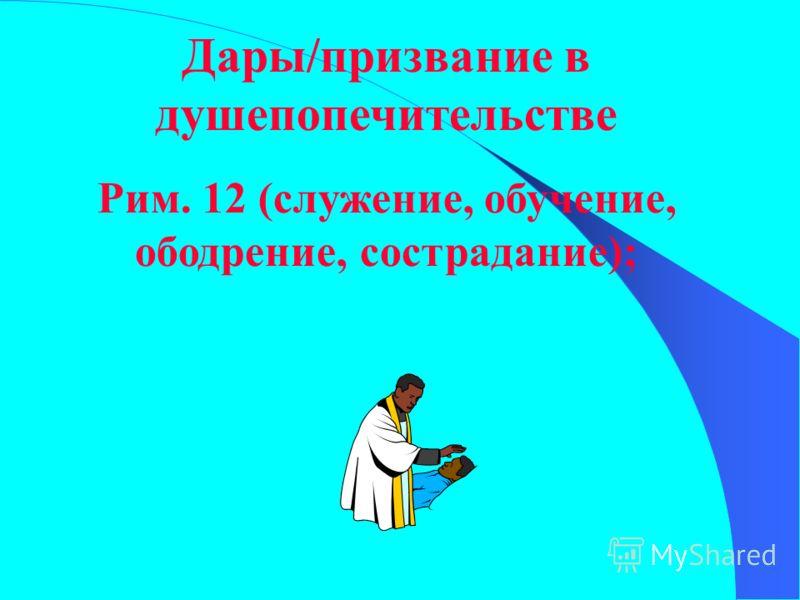 Дары/призвание в душепопечительстве Рим. 12 (служение, обучение, ободрение, сострадание);