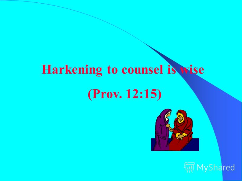 Harkening to counsel is wise (Prov. 12:15)