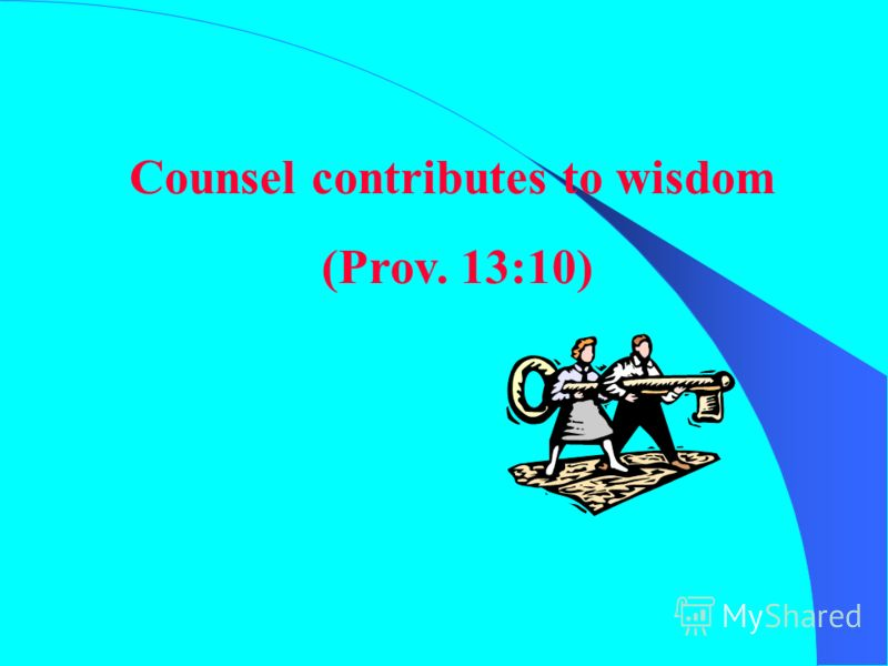 Counsel contributes to wisdom (Prov. 13:10)