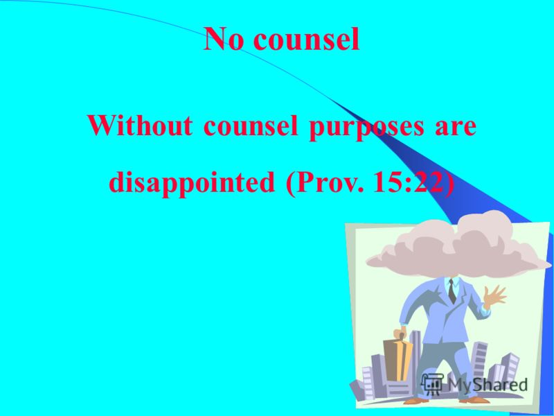 No counsel Without counsel purposes are disappointed (Prov. 15:22)