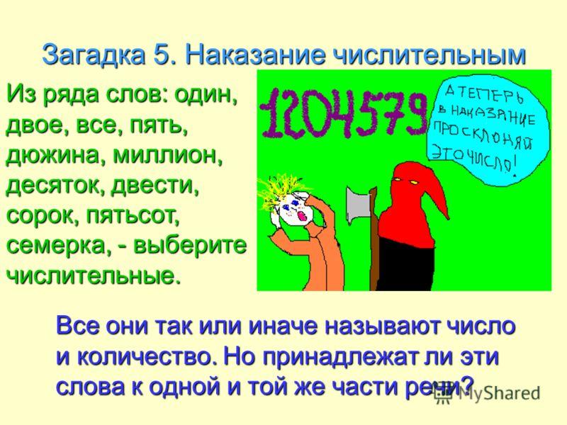 Загадка 5. Наказание числительным Все они так или иначе называют число и количество. Но принадлежат ли эти слова к одной и той же части речи? Все они так или иначе называют число и количество. Но принадлежат ли эти слова к одной и той же части речи?