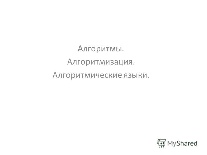 Алгоритмы. Алгоритмизация. Алгоритмические языки.