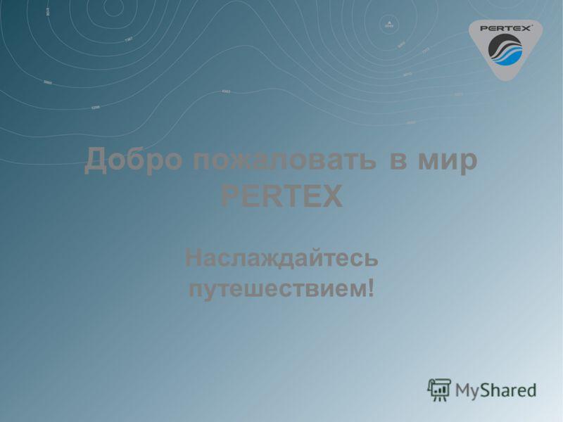 Добро пожаловать в мир PERTEX Наслаждайтесь путешествием!