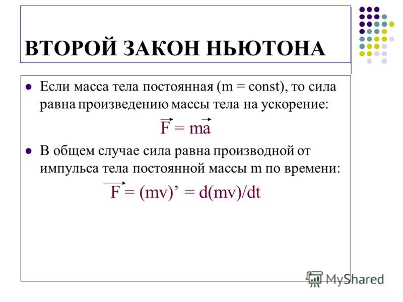 ВТОРОЙ ЗАКОН НЬЮТОНА Если масса тела постоянная (m = const), то сила равна произведению массы тела на ускорение: F = ma В общем случае сила равна производной от импульса тела постоянной массы m по времени: F = (mv) = d(mv)/dt