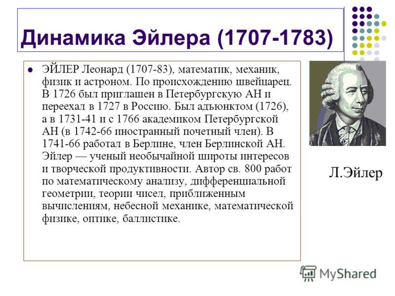 Динамика Эйлера (1707-1783) ЭЙЛЕР Леонард (1707-83), математик, механик, физик и астроном. По происхождению швейцарец. В 1726 был приглашен в Петербургскую АН и переехал в 1727 в Россию. Был адъюнктом (1726), а в 1731-41 и с 1766 академиком Петербург