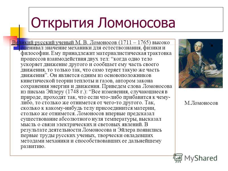 Открытия Ломоносова Великий русский ученый М. В. Ломоносов (1711 – 1765) высоко оценивал значение механики для естествознания, физики и философии. Ему принадлежит материалистическая трактовка процессов взаимодействия двух тел: когда одно тело ускоряе