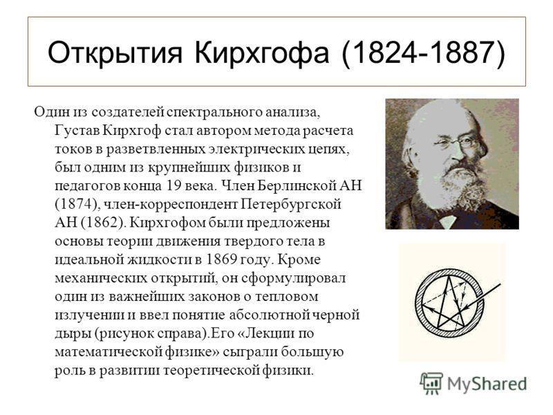 Открытия Кирхгофа (1824-1887) Один из создателей спектрального анализа, Густав Кирхгоф стал автором метода расчета токов в разветвленных электрических цепях, был одним из крупнейших физиков и педагогов конца 19 века. Член Берлинской АН (1874), член-к