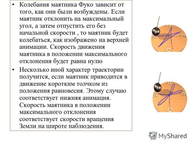 Колебания маятника Фуко зависит от того, как они были возбуждены. Если маятник отклонить на максимальный угол, а затем отпустить его без начальной скорости, то маятник будет колебаться, как изображено на верхней анимации. Скорость движения маятника в