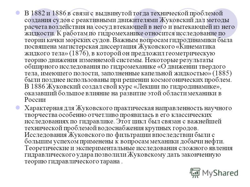 В 1882 и 1886 в связи с выдвинутой тогда технической проблемой создания судов с реактивными движителями Жуковский дал методы расчета воздействия на сосуд втекающей в него и вытекающей из него жидкости. К работам по гидромеханике относится исследовани