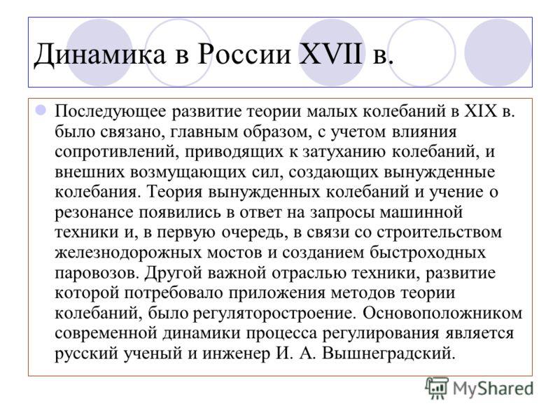 Динамика в России XVII в. Последующее развитие теории малых колебаний в XIX в. было связано, главным образом, с учетом влияния сопротивлений, приводящих к затуханию колебаний, и внешних возмущающих сил, создающих вынужденные колебания. Теория вынужде