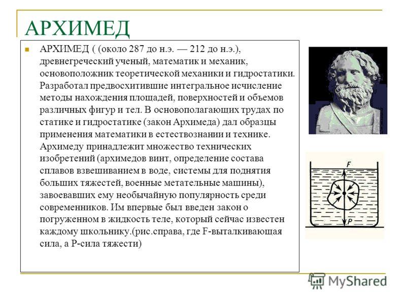 АРХИМЕД АРХИМЕД ( (около 287 до н.э. 212 до н.э.), древнегреческий ученый, математик и механик, основоположник теоретической механики и гидростатики. Разработал предвосхитившие интегральное исчисление методы нахождения площадей, поверхностей и объемо