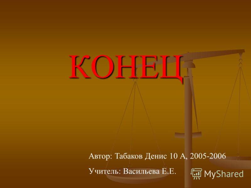 КОНЕЦ Автор: Табаков Денис 10 А, 2005-2006 Учитель: Васильева Е.Е.