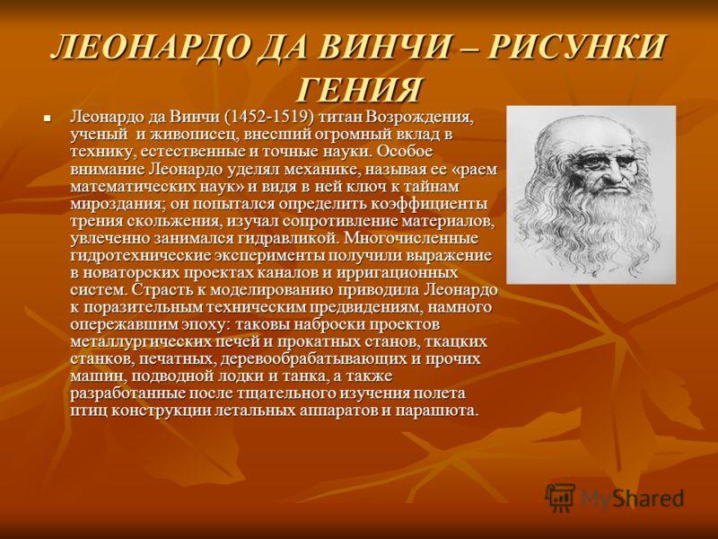 ЛЕОНАРДО ДА ВИНЧИ – РИСУНКИ ГЕНИЯ Леонардо да Винчи (1452-1519) титан Возрождения, ученый и живописец, внесший огромный вклад в технику, естественные и точные науки. Особое внимание Леонардо уделял механике, называя ее «раем математических наук» и ви