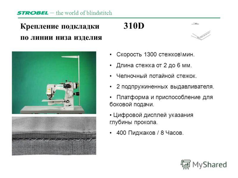 – the world of blindstitch Крепление подкладки 310D по линии низа изделия. Скорость 1300 стежков\мин. Длина стежка от 2 дo 6 мм. Челночный потайной стежок. 2 подпружиненных выдавливателя. Платформа и приспособление для боковой подачи. Цифровой диспле