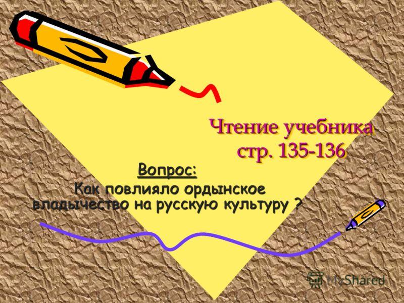 Чтение учебника стр. 135-136 Вопрос: Как повлияло ордынское владычество на русскую культуру ? Как повлияло ордынское владычество на русскую культуру ?