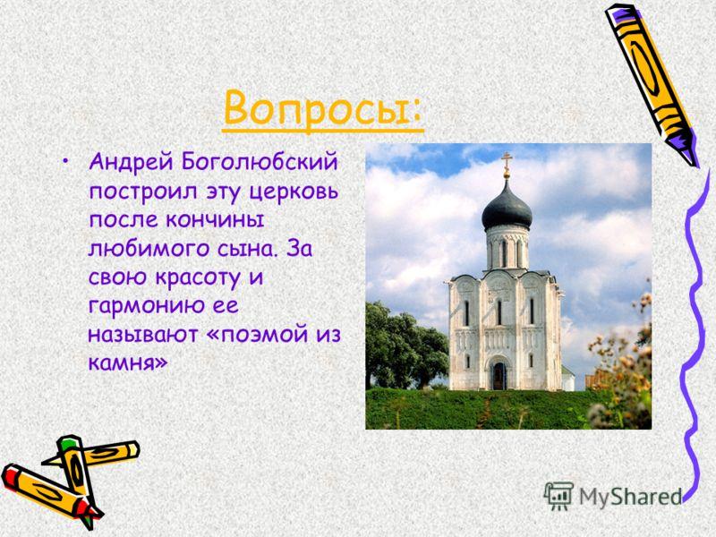 Вопросы: Андрей Боголюбский построил эту церковь после кончины любимого сына. За свою красоту и гармонию ее называют «поэмой из камня»