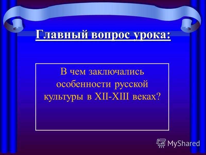 Главный вопрос урока: В чем заключались особенности русской культуры в XII-XIII веках?