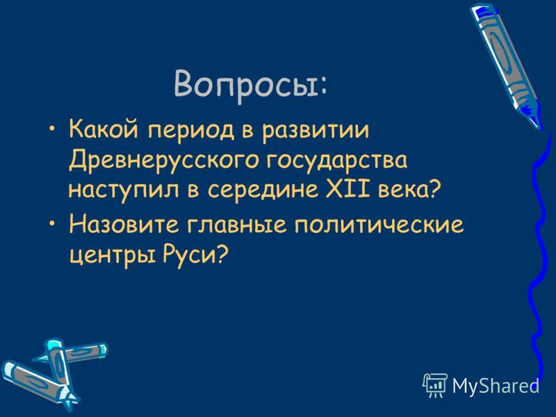 Вопросы: Какой период в развитии Древнерусского государства наступил в середине XII века? Назовите главные политические центры Руси?