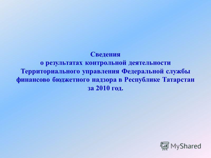 Сведения о результатах контрольной деятельности Территориального управления Федеральной службы финансово бюджетного надзора в Республике Татарстан за 2010 год.