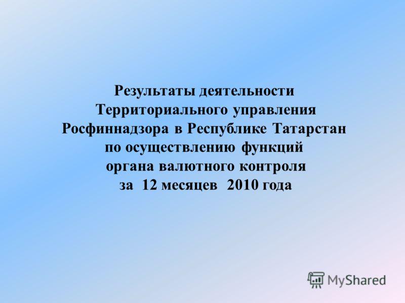Результаты деятельности Территориального управления Росфиннадзора в Республике Татарстан по осуществлению функций органа валютного контроля за 12 месяцев 2010 года