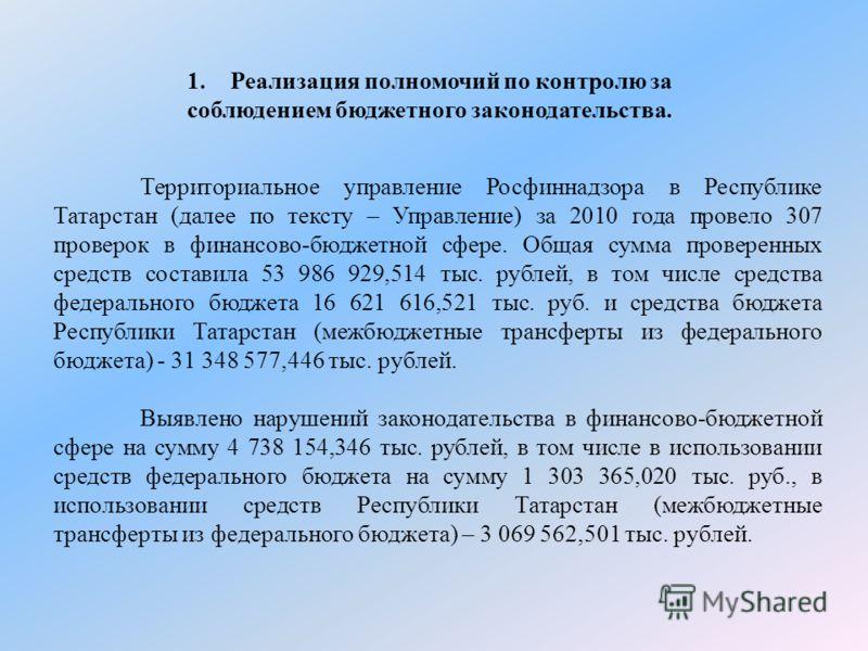 1.Реализация полномочий по контролю за соблюдением бюджетного законодательства. Территориальное управление Росфиннадзора в Республике Татарстан (далее по тексту – Управление) за 2010 года провело 307 проверок в финансово-бюджетной сфере. Общая сумма