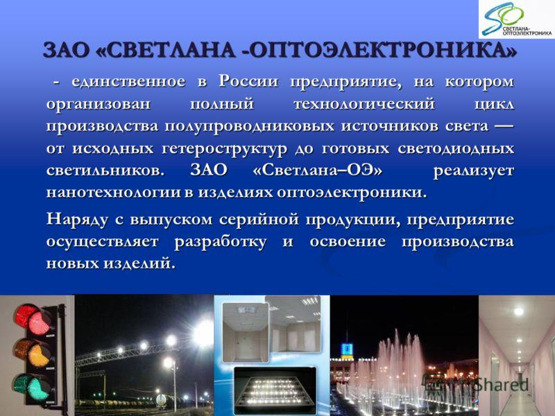 ЗАО «СВЕТЛАНА -ОПТОЭЛЕКТРОНИКА» - единственное в России предприятие, на котором организован полный технологический цикл производства полупроводниковых источников света от исходных гетероструктур до готовых светодиодных светильников. ЗАО «Светлана–ОЭ»