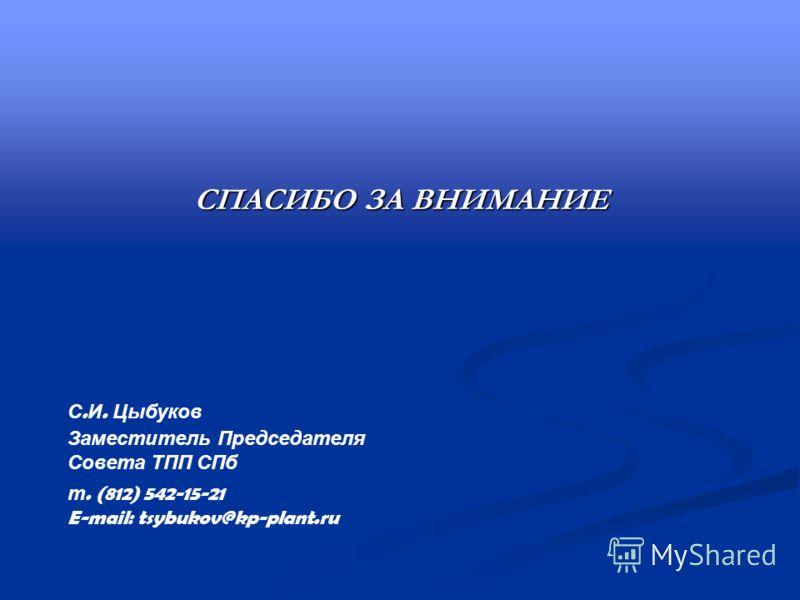СПАСИБО ЗА ВНИМАНИЕ С. И. Цыбуков Заместитель Председателя Совета ТПП СПб т. (812) 542-15-21 E-mail: tsybukov@kp-plant.ru