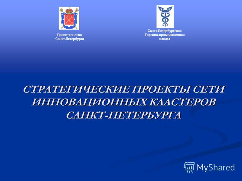 СТРАТЕГИЧЕСКИЕ ПРОЕКТЫ СЕТИ ИННОВАЦИОННЫХ КЛАСТЕРОВ САНКТ-ПЕТЕРБУРГА Правительство Санкт-Петербурга Санкт-Петербургская Торгово-промышленная палата