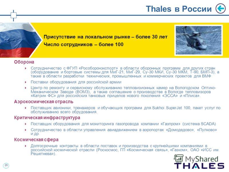 26 Thales в России Оборона Сотрудничество с ФГУП «Рособоронэкспорт» в области оборонных программ для других стран (оборудование и бортовые системы для МиГ-21, МиГ-29, Су-30 МКИ, Су-30 МКМ, Т-90, БМП-3), а также в области разработки технических, промы