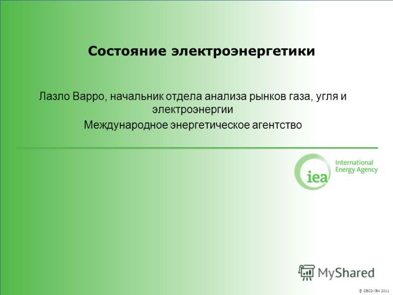 © OECD/IEA 2011 Состояние электроэнергетики Лазло Варро, начальник отдела анализа рынков газа, угля и электроэнергии Международное энергетическое агентство