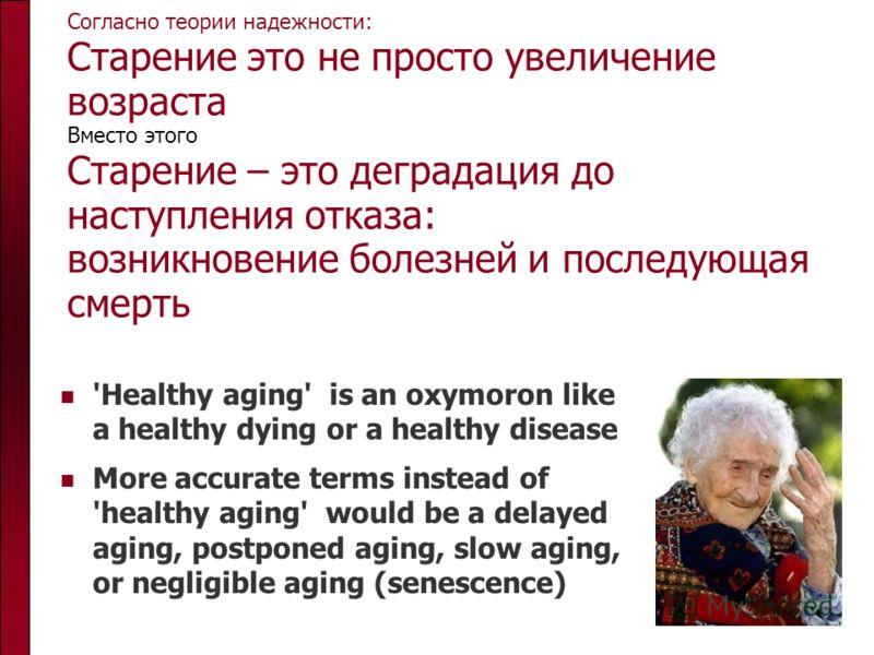 Согласно теории надежности: Старение это не просто увеличение возраста Вместо этого Старение – это деградация до наступления отказа: возникновение болезней и последующая смерть 'Healthy aging' is an oxymoron like a healthy dying or a healthy disease