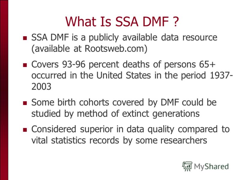 What Is SSA DMF ? SSA DMF is a publicly available data resource (available at Rootsweb.com) Covers 93-96 percent deaths of persons 65+ occurred in the United States in the period 1937- 2003 Some birth cohorts covered by DMF could be studied by method