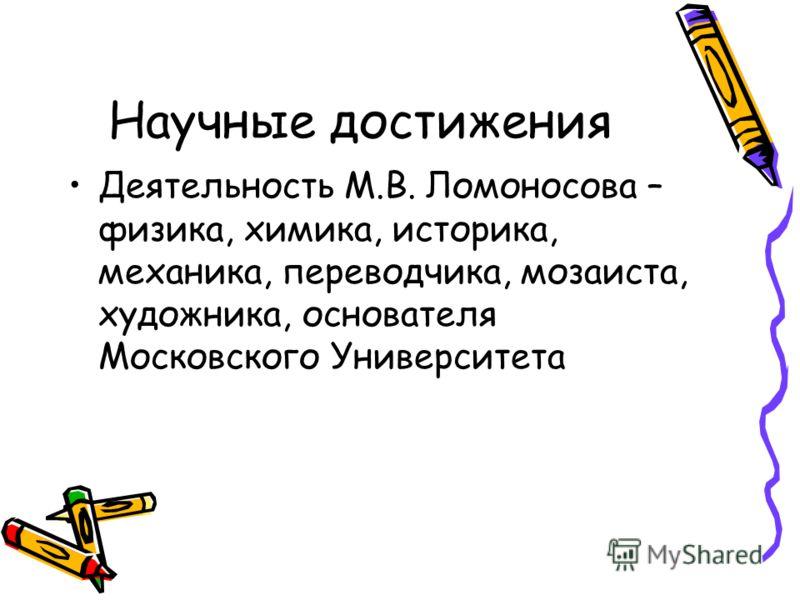 Научные достижения Деятельность М.В. Ломоносова – физика, химика, историка, механика, переводчика, мозаиста, художника, основателя Московского Университета