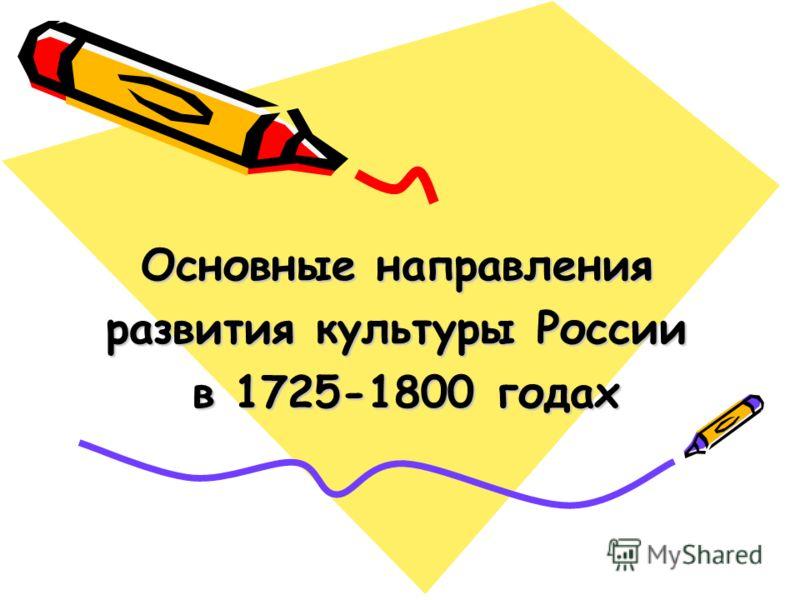 Основные направления развития культуры России в 1725-1800 годах в 1725-1800 годах