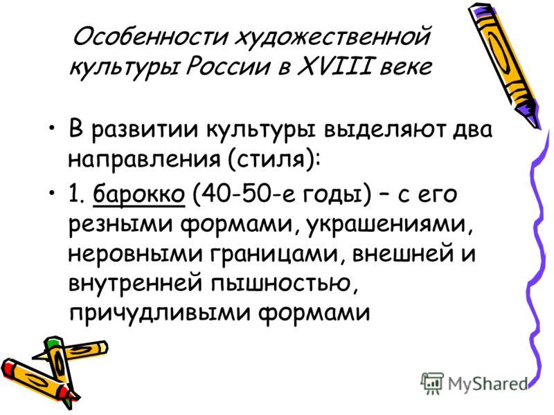 Особенности художественной культуры России в XVIII веке В развитии культуры выделяют два направления (стиля): 1. барокко (40-50-е годы) – с его резными формами, украшениями, неровными границами, внешней и внутренней пышностью, причудливыми формами