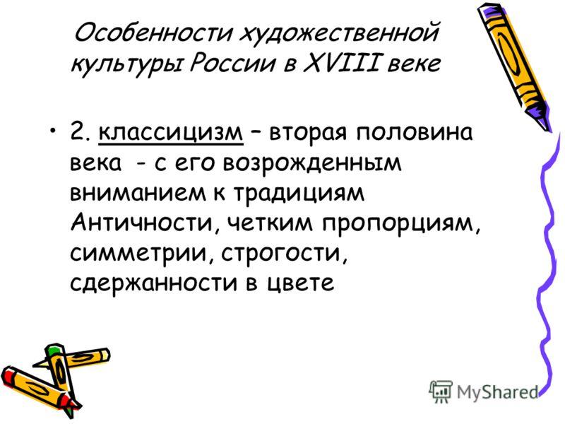 Особенности художественной культуры России в XVIII веке 2. классицизм – вторая половина века - с его возрожденным вниманием к традициям Античности, четким пропорциям, симметрии, строгости, сдержанности в цвете