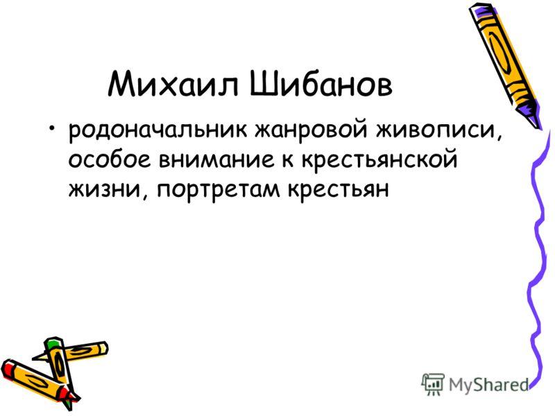 Михаил Шибанов родоначальник жанровой живописи, особое внимание к крестьянской жизни, портретам крестьян